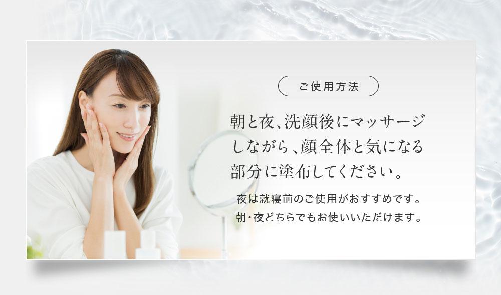 ご使用方法 朝と夜、洗顔後にマッサージしながら、顔全体と気になる部分に塗布してください。