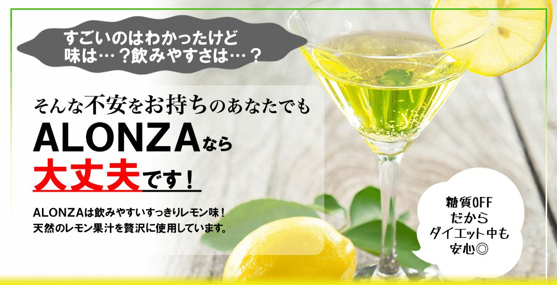 すごいのはわかったけど 味は…?飲みやすさは…? そんな不安をお持ちのあなたでもALONZAなら大丈夫です!ALONZAは飲みやすいすっきりレモン味 天然のレモン果汁を贅沢に使用しています。 糖質OFFだからダイエット中でも安心