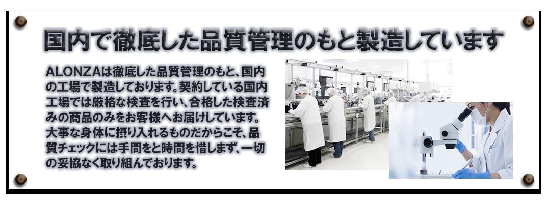国内で徹底した品質管理のもと製造しています ALONZAは徹底した品質管理のもと、国内の工場で製造しております。契約している国内工場では厳格な検査を行い、合格した検査済みの商品のみをお客様へお届けしています。大事な身体に摂り入れるものだからこそ、品質チェックには手間と時間を惜しまず、一切の妥協なく取り組んでおります。