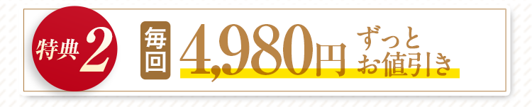 特典2:毎回4980円ずっとお値引き