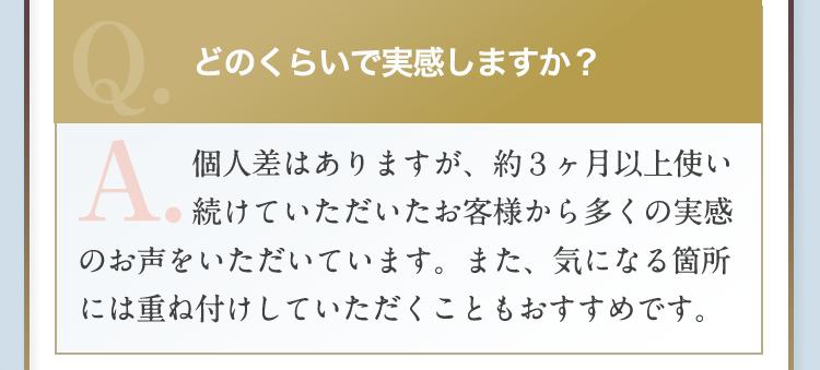 Q:どのくらいで実感しますか?A:個人差はありますが約3カ月以上お使いいただいたお客様から多くの実感のお声を頂いております