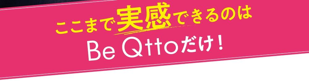 ここまで実感できるのはBe Qttoだけ!