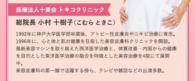 医療法人十美会 トキコクリニック総院長 小村 十樹子(こむら ときこ)1992年に神戸大学医学部卒業後、アトピー性皮膚炎やニキビ治療に専念。1996年に、心と体と肌の健康を目指した美容皮膚科クリニックを開設。最新美容マシンを取り揃えた西洋医学治療と、体質改善・内面からの健康を目的とした東洋医学治療の融合を特徴とした美容治療を4院にて展開中。美容皮膚科の第一線で活躍する傍ら、テレビや雑誌などの出演多数。