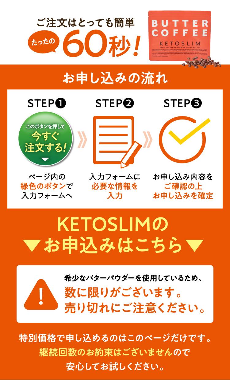 ご注文はとっても簡単!たったの60秒!/お申し込むの流れ ■STEP1ページ内の緑色のボタンで入力フォームへ ■STEP2入力フォームに必要な情報を入力 ■STEP3 お申し込み内容をご確認の上お申し込みを確定/KETOSLIMのお申し込みはこちら「希少なバターパウダーを使用しているため、数に限りがございます。売り切れにご注意ください。」特別価格で申し込めるのはこのページだけです。継続回数のお約束はございませんので安心してお試しください。