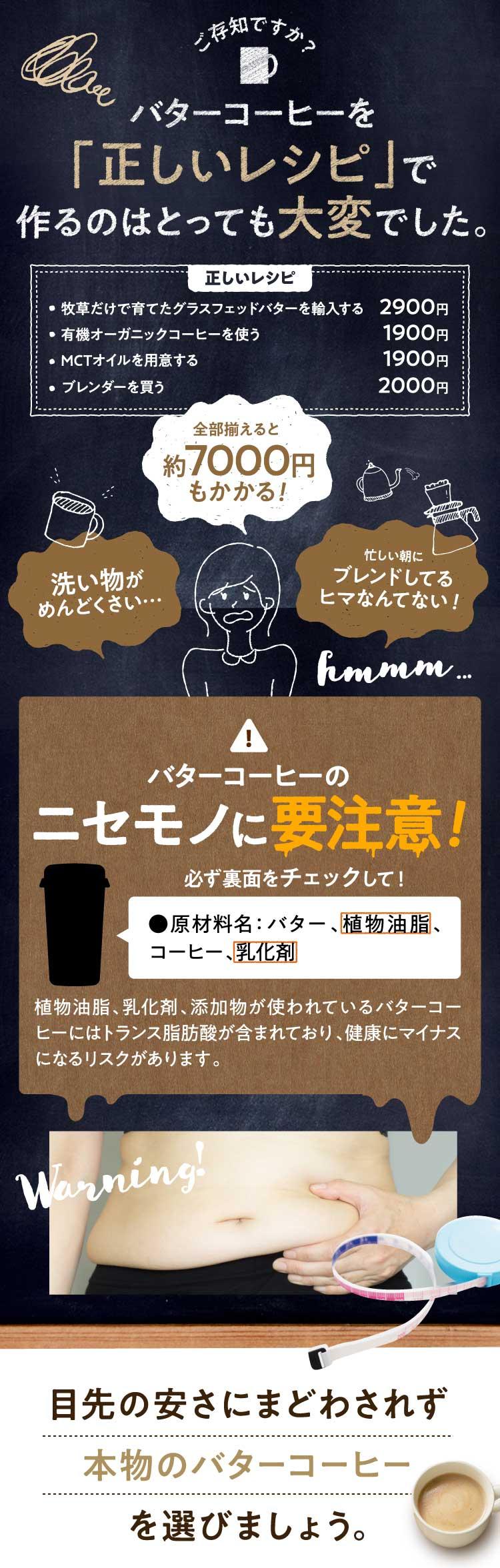 """ご存知ですか?バターコーヒーを「正しいレシピ」で作るのはとっても大変でした。正しいレシピ「牧草だけで育てたグラスフェッドバターを輸入する2900円・有機オーガニックコーヒーを使う1900円・MCTオイルを使用する1900円・ブレンダーを買う2000円」全部揃えると約7000円もかかる!「洗い物がめんどくさい…」「忙しい朝にブレンドしてるヒマなんてない!」hmmm...注意!""""バターコーヒーのニセモノに要注意!必ず裏面をチェックして!「●原材料名:バラー、植物油脂、コーヒー、乳化剤、植物油脂、乳化剤、添加物が使われているバターコーヒーにはトランス脂肪酸が含まれており、健康にマイナスになるリスクがあります。目先の安さに惑わされず、本物のバターコーヒーを選びましょう。"""