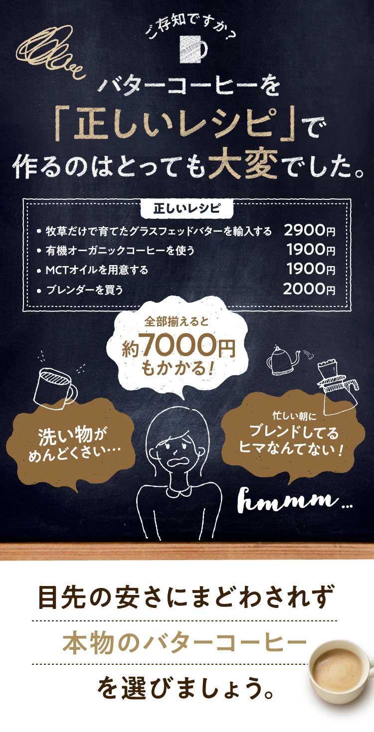 ご存知ですか?バターコーヒーを「正しいレシピ」で作るのはとっても大変でした。正しいレシピ「牧草だけで育てたグラスフェッドバターを輸入する2900円・有機オーガニックコーヒーを使う1900円・MCTオイルを使用する1900円・ブレンダーを買う2000円」全部揃えると約7000円もかかる!「洗い物がめんどくさい…」「忙しい朝にブレンドしてるヒマなんてない!」hmmm...注意!目先の安さに惑わされず、本物のバターコーヒーを選びましょう。