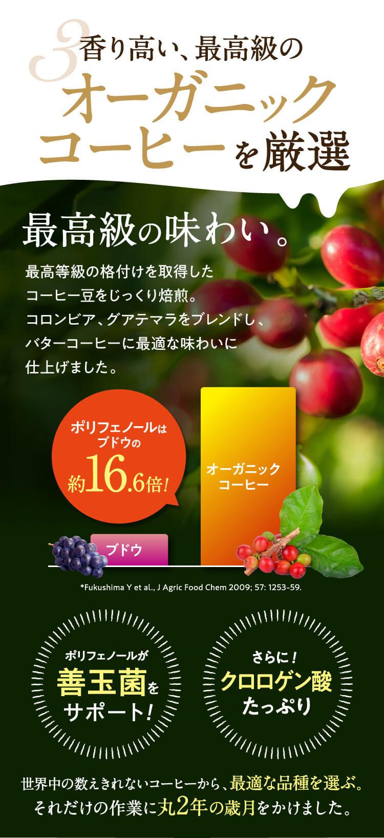 3.香り高い、最高級のオーガニックコーヒーを厳選/最高級の味わい。最高等級の格付けを獲得したコーヒー豆をじっくり焙煎。コロンビア、グアテマラをブレンドし、バターコーヒーに最適な味わいに仕上げました。ポリフェノールはブドウの約16.6倍!*Fukushima Y et al., J Agric Food Chem 2009; 57: 1253-59/ポリフェノールが善玉菌をサポート!さらにダイエット効果クロロゲン酸たっぷり!世界中の数えきれないコーヒーから最適な品種を選ぶ、それだけの作業に丸2年の歳月をかけました。