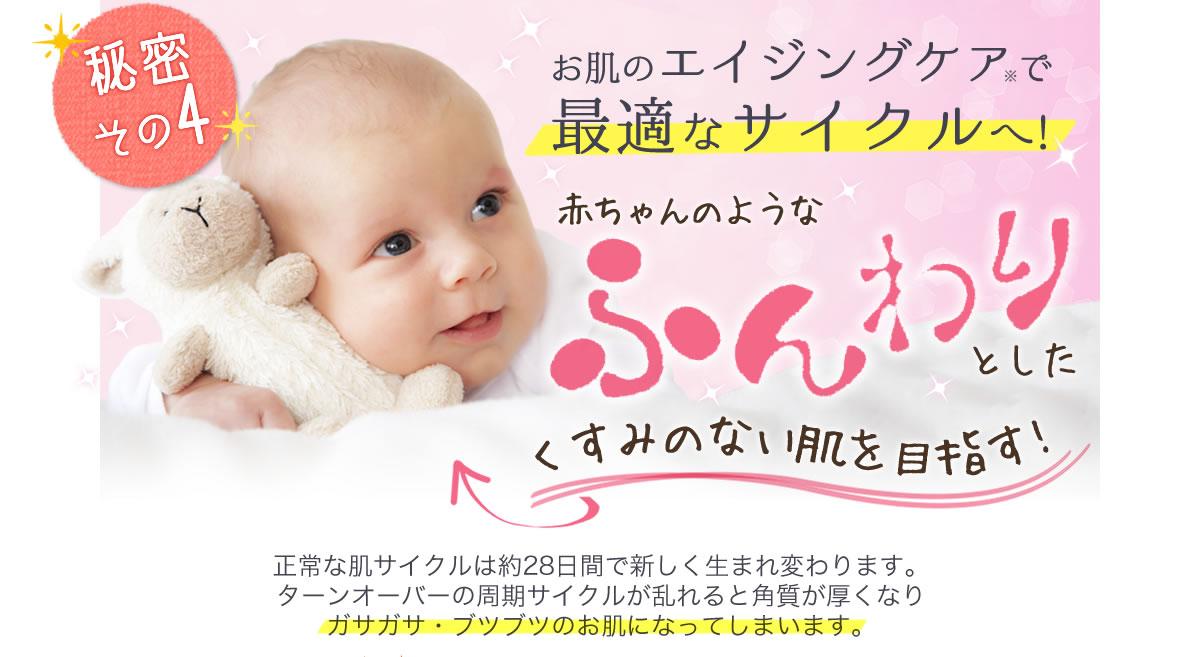 秘密その4 お肌のエイジングケアで最適なサイクルへ!赤ちゃんのようなふんわりとしたくすみのない肌を目指す!