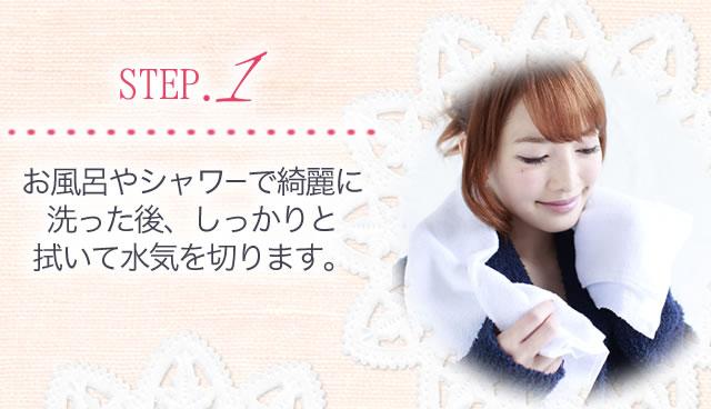 STEP1.お風呂やシャワーで綺麗に洗った後、しっかりと拭いて水気を切ります。