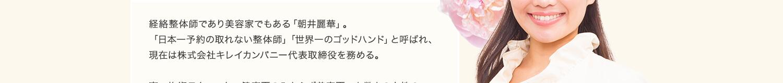 経絡整体師であり美容家でもある「朝井麗華」。「日本一予約の取れない整体師」「世界一のゴッドハンド」と呼ばれ、現在は株式会社キレイカンパニー代表取締役を務める。