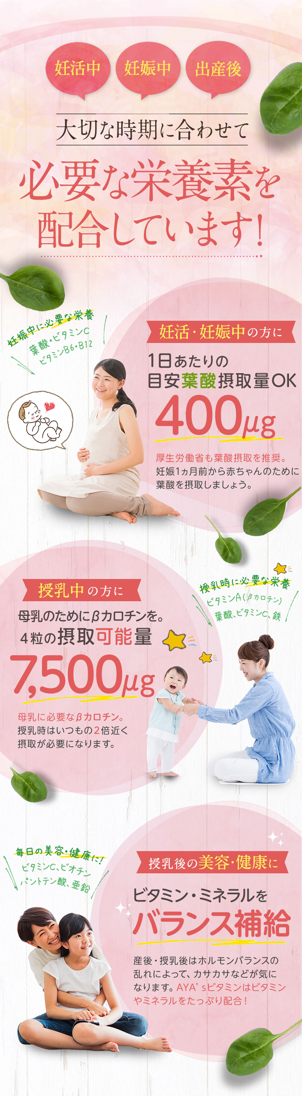 妊活、妊娠、産後の大切な時期に合わせて必要な栄養素を配合しています。ビタミンは多くの栄養素と一緒に摂ることが大切です。