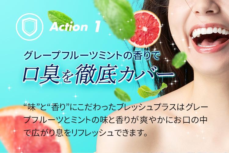 Action 1 グレープフルーツミントの香りで口臭を徹底カバー 味と香りにこだわったブレッシュプラスはグレープフルーツとミントの味と香りが爽やかにお口の中で広がり息をリフレッシュできます。