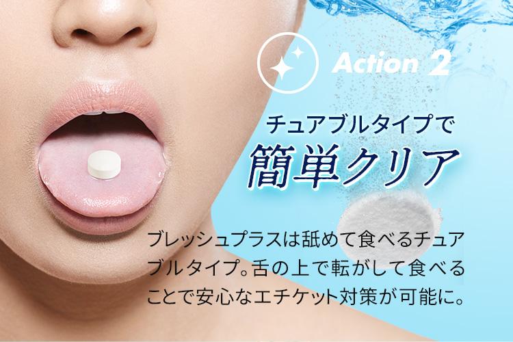 Action 2 チュアブルタイプで簡単クリア ブレッシュプラスは舐めて食べるチュアブルタイプ。舌の上で転がして食べることで安心なエチケット対策が可能に。