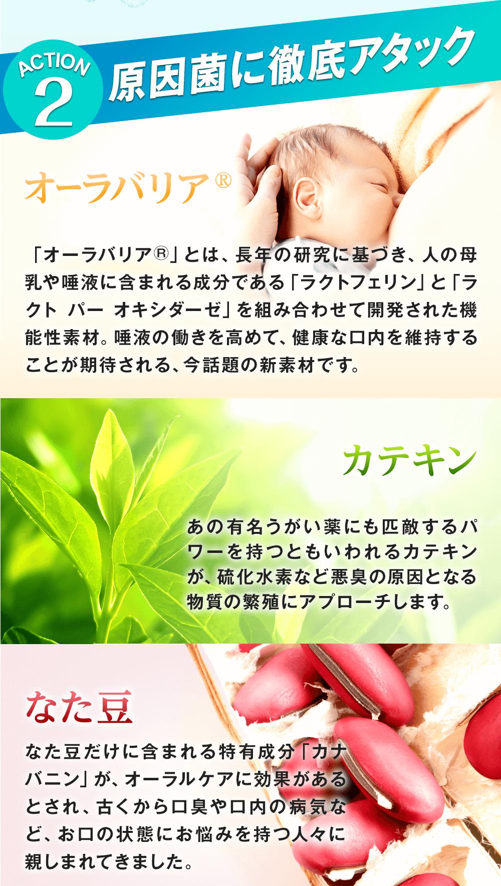 口臭サプリ『ブレッシュ』の二つ目の特徴は、原因菌に徹底アタック!オーラバリアで唾液の抗菌力を高めて健康な口内を維持!カテキンで悪臭の原因となる物質の繁殖を抑制!なた豆で口内環境を整えます!