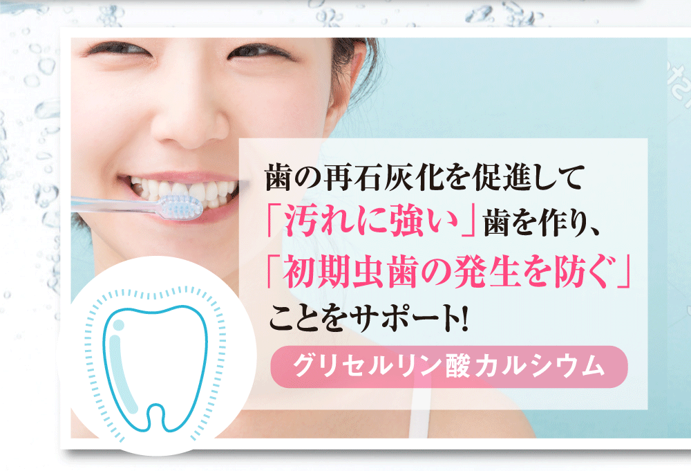 歯の再石灰化を促進して「汚れに強い」歯を作り、「初期虫歯の発生を防ぐ」ことをサポート!グリセルリン酸カルシウム