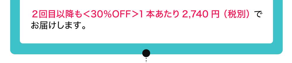 2回目以降も<30%OFF>1本当たり2740円(税別)でお届けします。