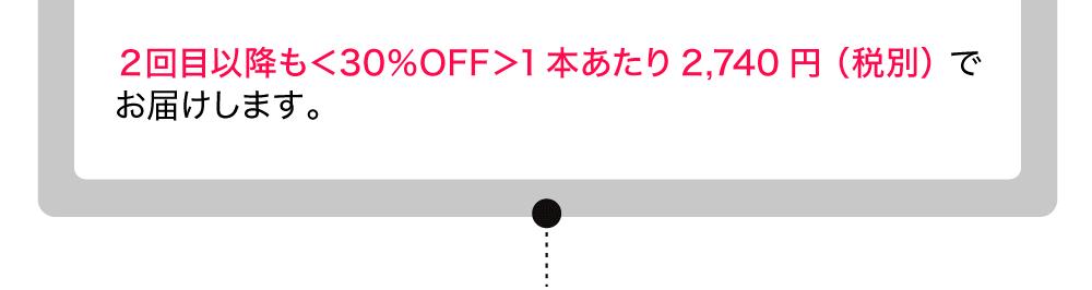 2回目以降も<30%OFF>1本あたり2740円(税別)でお届けします。