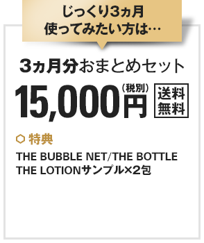 じっくり3ヵ月使ってみたい方は…3カ月分おまとめセット 15,000円(税別)〈送料無料〉★特典: THE BUBBLE NET、THE BOTTLE、THE LOTIONサンプル×2包(朝・晩1回ずつ)