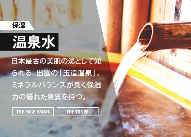 【保湿】玉造温泉 美肌の湯 日本最古の美肌の湯として知られる、出雲の「玉造温泉」。ミネラルバランスが良く保湿力の優れた泉質を持つ。[THE FACE WASH] [THE TONER]