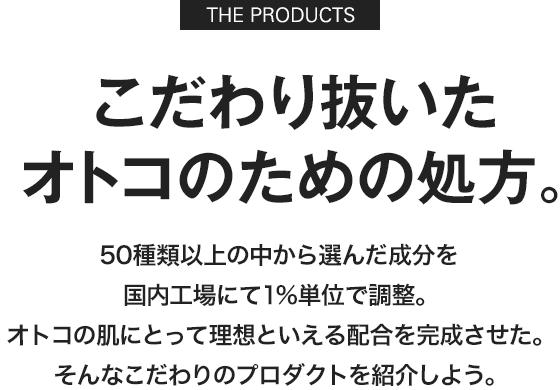 [THE PRODUCTS] こだわり抜いた オトコのための処方。国内工場にて50種類以上の成分を1%単位で調整。オトコの肌にとって理想といえる配合を完成させた。そんなこだわりのプロダクトを紹介しよう。