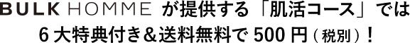 BULK HOMMEが提供する「肌活コース」では6大特典付き&送料無料で500円(税別)!