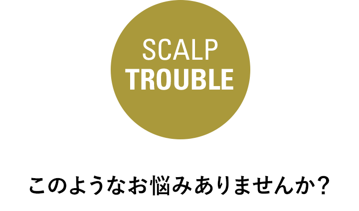 SCALP TROUBLE このようなお悩みありませんか?