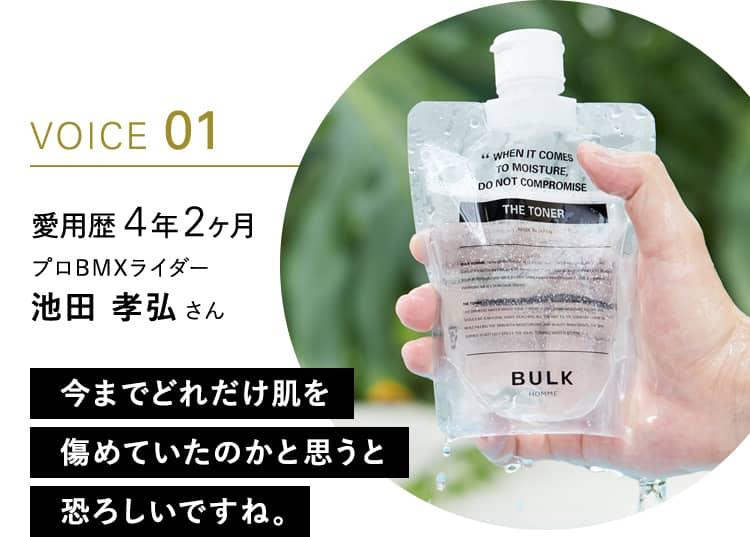 VOICE 01 愛用歴 4年2ヶ月 プロBMXライダー 池田 孝弘さん 今までどれだけ肌を傷めていたのかと思うと恐ろしいですね。