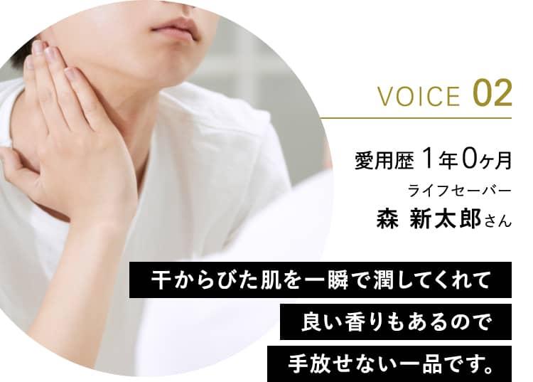 VOICE 02 愛用歴 1年0ヶ月 ライフセーバー 森 新太郎さん 干からびた肌を一瞬で潤してくれて良い香りもあるので手放せない一品です。