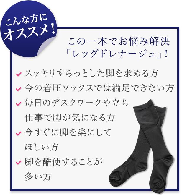 こんな方にオススメ! スッキリすらっとした脚を求める方                                                                                今の着圧ソックスでは満足できない方                                                                                毎日のデスクワークや立ち仕事で脚が気になる方                                                                                今すぐに脚を楽にしてほしい方                                                                                脚を酷使することが多い方
