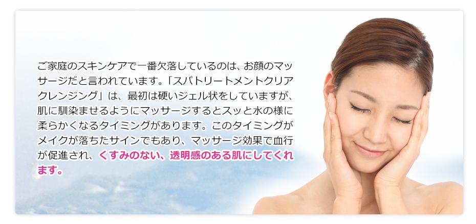 ご家庭のスキンケアで一番欠落しているのは、お顔のマッサージだと言われています。「スパトリートメントクリアクレンジング」は、最初は硬いジェル状をしていますが、肌に馴染ませるようにマッサージするとスッと水の様に柔らかくなるタイミングがあります。このタイミングがメイクが落ちたサインでもあり、マッサージ効果で血行が促進され、くすみのない、透明感のある肌にしてくれます。