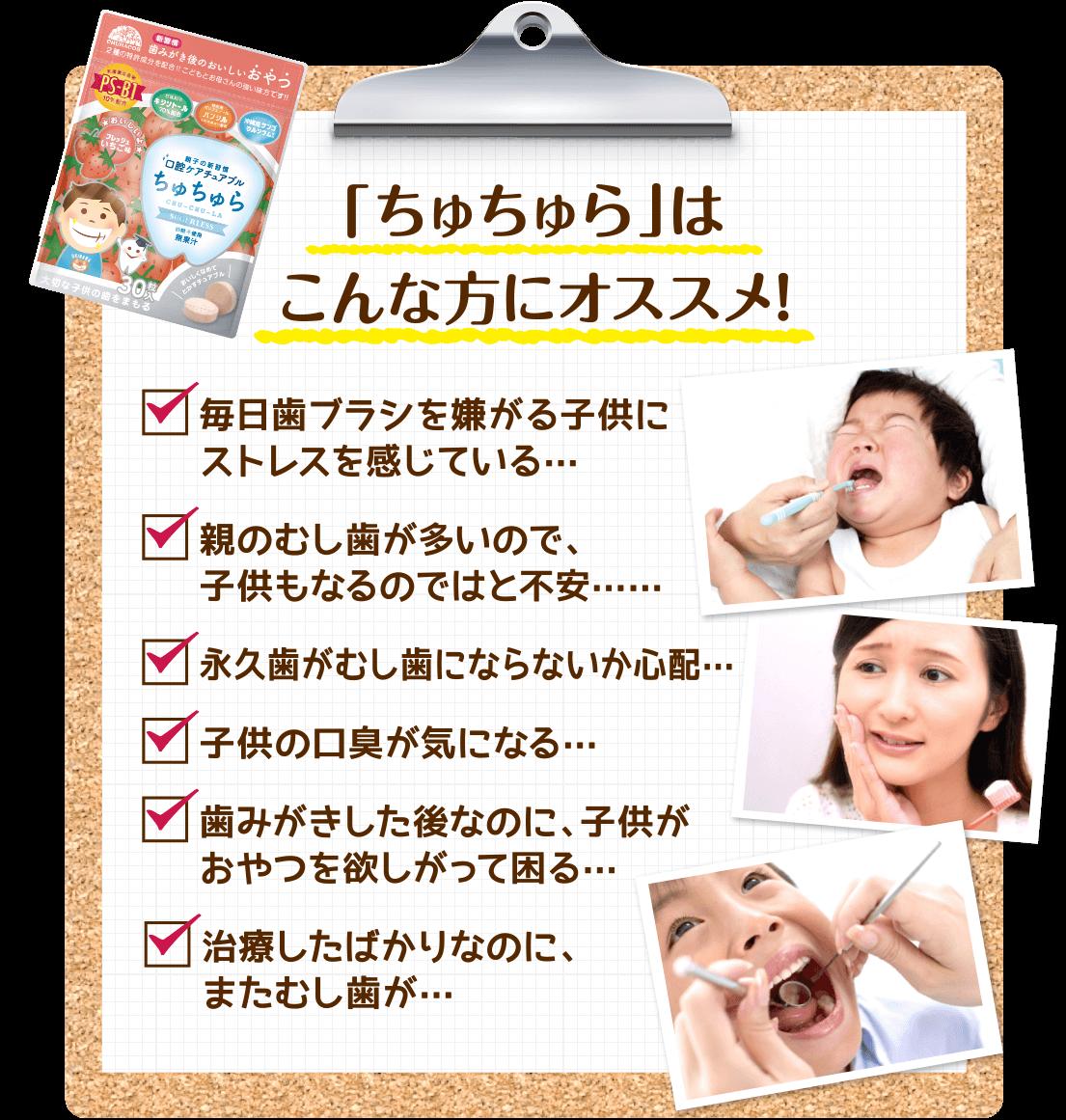 「ちゅちゅら」はこんな方にオススメ!毎日歯ブラシを嫌がる子供にストレスを感じている・・・。 親の虫歯が多いので、子供もなるのではと不安・・・。 永久歯が虫歯にならないか心配・・・。 子供の口臭が気になる・・・。 歯みがきをした後なのに、子供がおやつを欲しがって困る・・・。 治療したばかりなのに、またむし歯が・・・。今は歯みがき嫌いでもそのうちやるようになるから大丈夫!そう考えているお母さん!子供のうちから歯みがきを習慣化することは、とっても大切なんです!