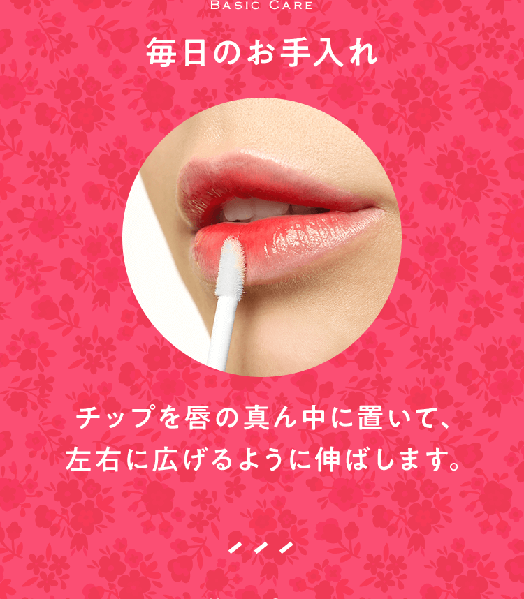 Basic Care 毎日のお手入れ チップを唇の真ん中に置いて、左右に広げるように伸ばします。