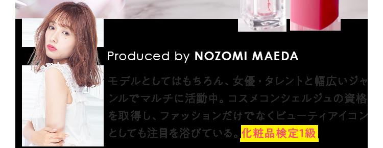 Produced by NOZOMI MAEDA モデルとしてはもちろん、女優・タレントと幅広いジャンルでマルチに活動中。コスメコンシェルジュの資格を取得し、ファッションだけでなくビューティアイコンとしても注目を浴びている。化粧品検定1級