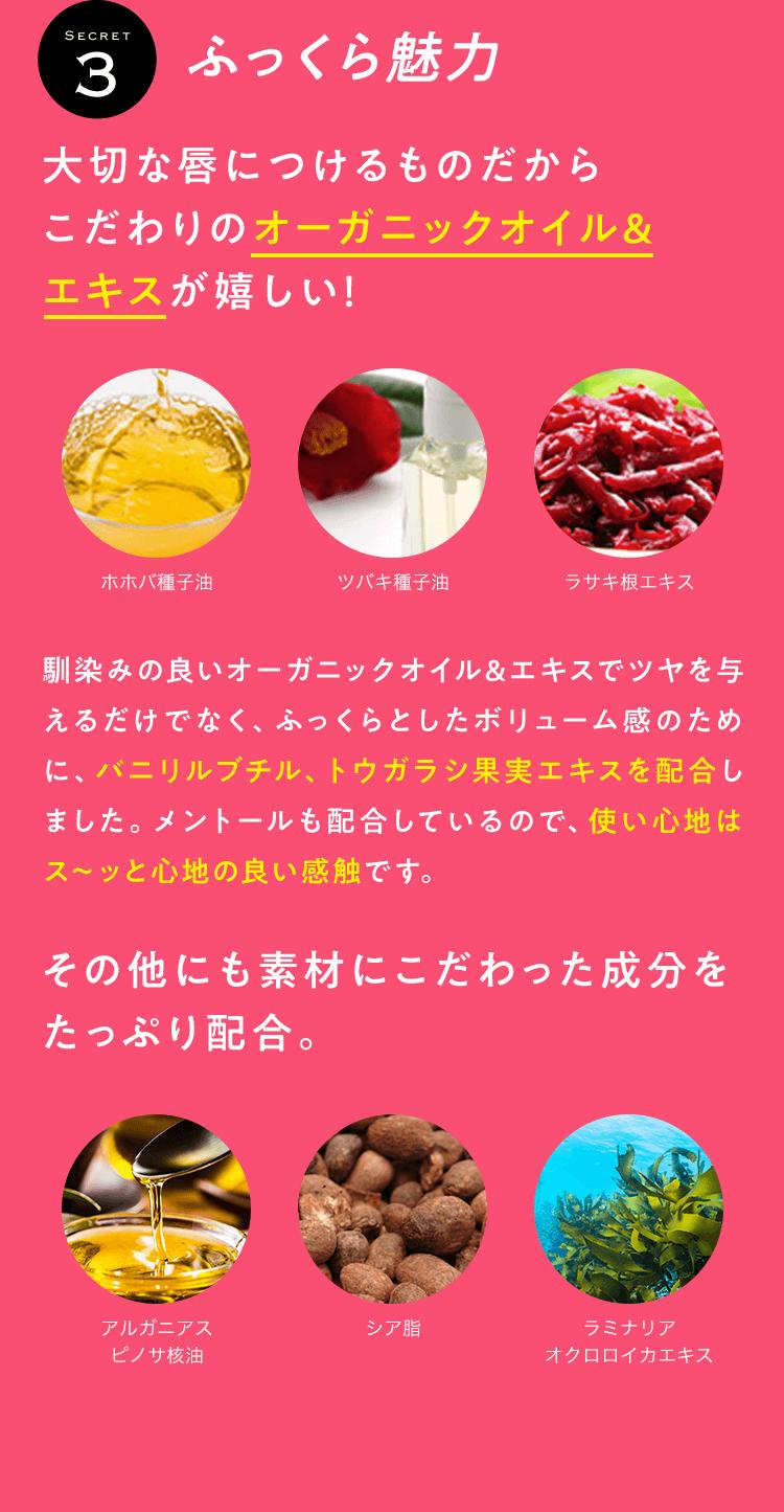 SECRET3 ふっくら魅力 大切な唇につけるものだからこだわりのオーガニックオイル&エキスが嬉しい! ホホバ種子油 ツバキ種子油 ラサキ根エキス 馴染みの良いオーガニックオイル&エキスでツヤを与えるだけでなく、ふっくらとしたボリューム感のために、バニリルブチル、トウガラシ果実エキスを配合しました。メントールも配合しているので、使い心地はス~ッと心地の良い感触です。 その他にも素材にこだわった成分をたっぷり配合。 アルガニアスピノサ核油 シア脂 ラミナリアオクロロイカエキス
