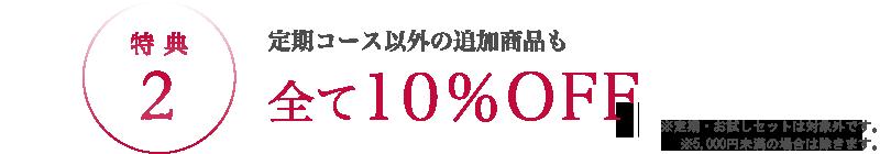 特典2 定期コース以外の追加商品も全て10%OFF