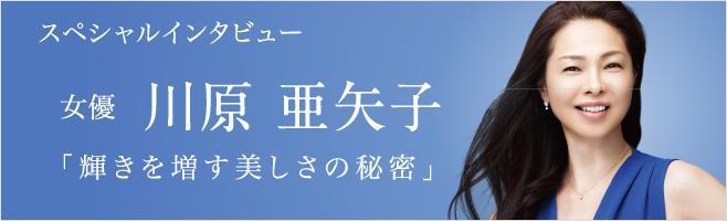 スペシャルインタビュー 女優 川原 亜矢子 「輝きを増す美しさの秘密」
