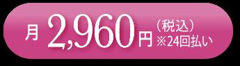 月2,960円(税込)※24回払い