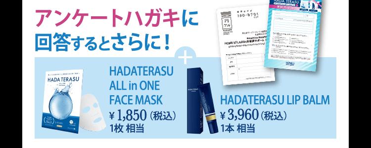 アンケートハガキに回答するとさらに!+HADATERASU ALL in ONE FACE MASK ¥1,850(税込)1本 相当+HADATERASU LIP BALM ¥3,960(税込)1本 相当