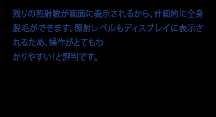 残りの照射数が画面に表示されるから、計画的に全身脱毛ができます。照射レベルもディスプレイに表示されるため、操作がとてもわかりやすい!と評判です。 Count display