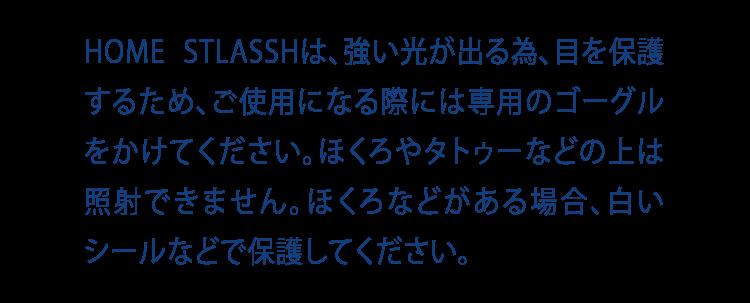 HOME STLASSHは、強い光が出る為、目を保護するため、ご使用になる際には専用のゴーグルをかけてください。ほくろやタトゥーなどの上は照射できません。ほくろなどがある場合、白いシールなどで保護してください。