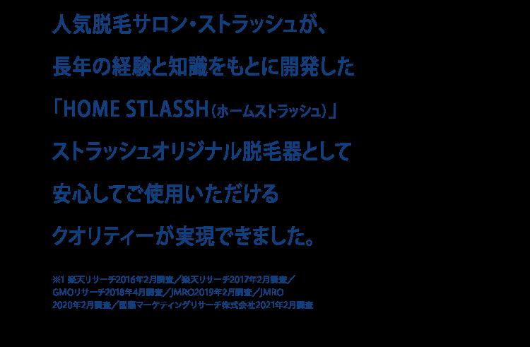 人気脱毛サロン・ストラッシュが、長年の経験と知識をもとに開発した「HOME STLASSH(ホームストラッシュ)」ストラッシュオリジナル脱毛器として安心してご使用いただけるクオリティーが実現できました。※1 楽天リサーチ2016年2月調査/楽天リサーチ2017年2月調査/GMOリサーチ2018年4月調査/JMRO2019年2月調査/JMRO2020年2月調査/国際マーケティングリサーチ株式会社2021年2月調査