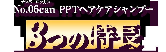 no.06 can P.P.T. SHAMPOO ナンバーロッカン PPTヘアケアシャンプー 3つの特長