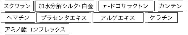 スクワラン/加水分解シルク・白金/γ-ドコサラクトン/カンテン/ヘマチン/プラセンタエキス/アルゲエキス/ケラチン/アミノ酸コンプレックス