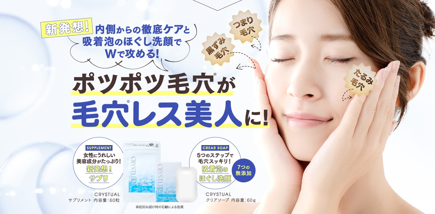 CRYSTUAL CLEAR SOAP・CRYSTUAL SUPPLEMENT 新発想!内側からの徹底ケアと吸着泡のほぐし洗顔でWで攻める!ポツポツ毛穴が毛穴レス美人に!
