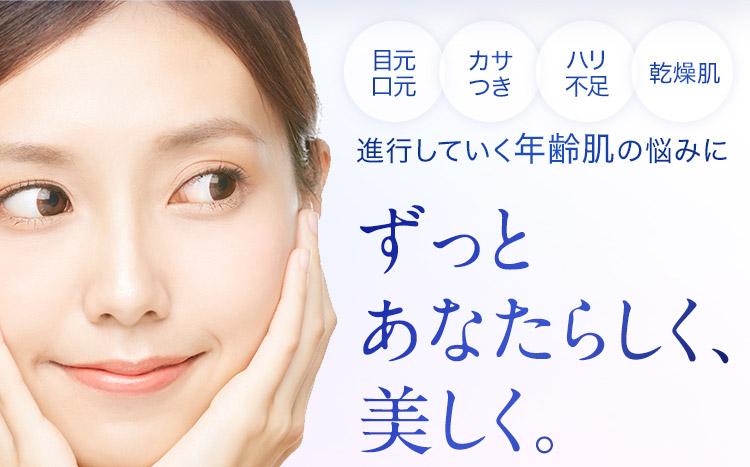 目元口元 カサつき ハリ不足 乾燥肌 進行していく年齢肌の悩みに ずっと あなたらしく、美しく。