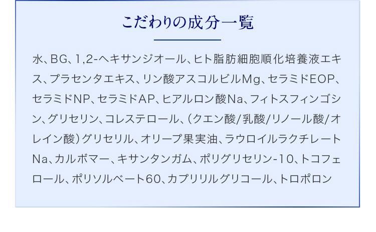 こだわりの成分一覧 水、BG、1,2-ヘキサンジオール、ヒト脂肪細胞順化培養液エキス、プラセンタエキス、リン酸アスコルビルMg、セラミドEOP、セラミドNP、セラミドAP、ヒアルロン酸Na、フィトスフィンゴシン、グリセリン、コレステロール、(クエン酸/乳酸/リノール酸/オレイン酸)グリセリル、オリープ果実油、ラウロイルラクチレートNa、カルボマー、キサンタンガム、ポリグリセリン-10、トコフェロール、ポリソルベート60、カプリリルグリコール、トロポロン