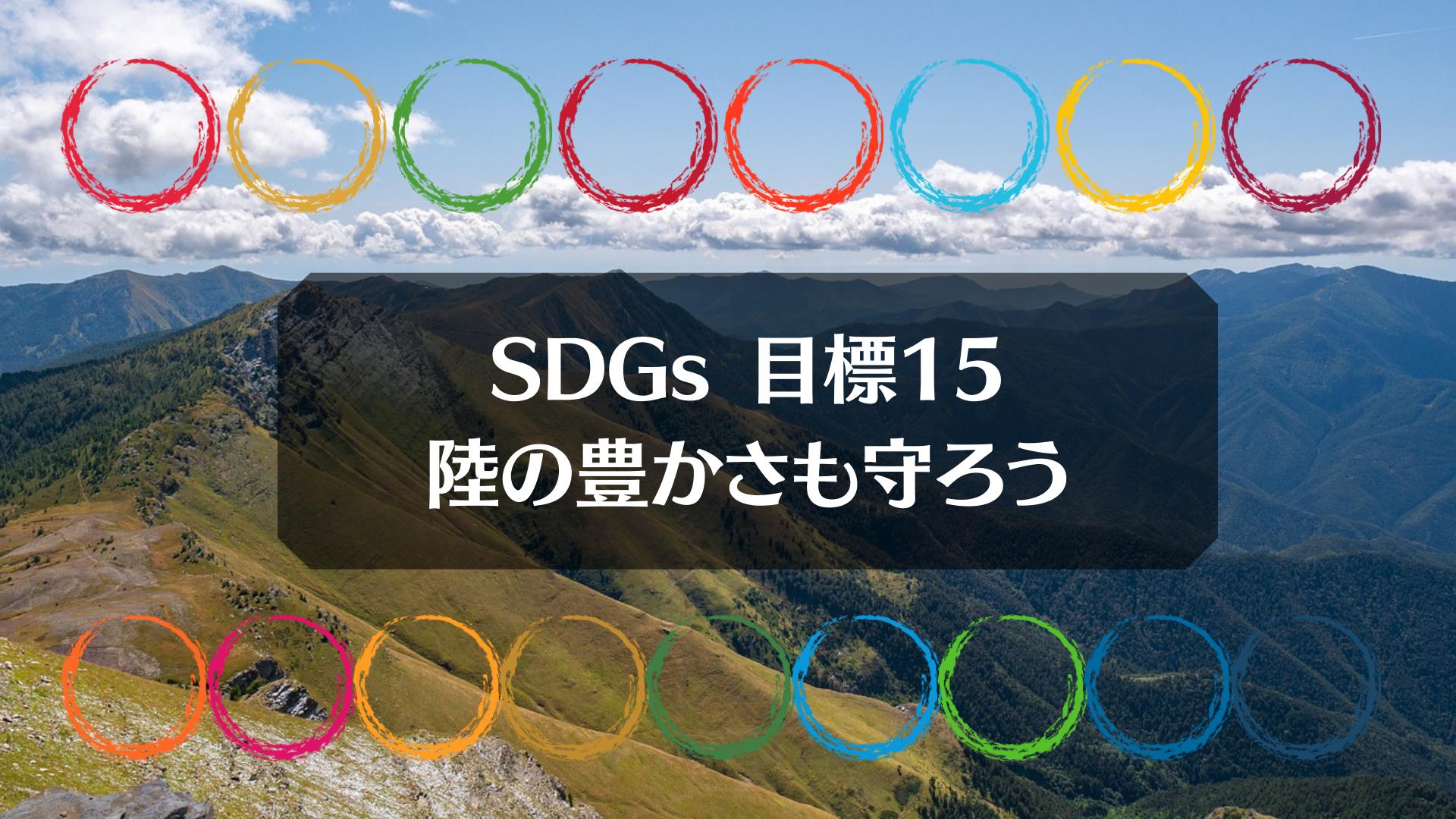 SDGs目標15「陸の豊かさも守ろう」を考える|押さえたい2つのポイントを説明!