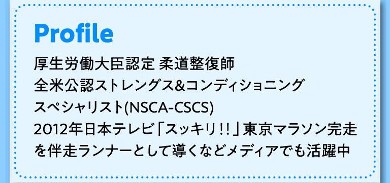 Profile 厚生労働大臣認定 柔道整復師 全米公認ストレングス&コンディショニング スペシャリスト(NSCA-CSCS) 2012年日本テレビ「スッキリ‼」東京マラソン完走を伴走ランナーとして導くなどメディアでも活躍中