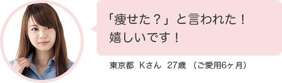 「痩せた?」と言われた!嬉しいです!東京都  Kさん  27歳 (ご愛用6ヶ月)