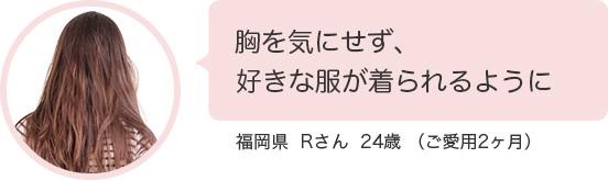 胸を気にせず、好きな服が着られるように。福岡県  Rさん  24歳 (ご愛用2ヶ月)